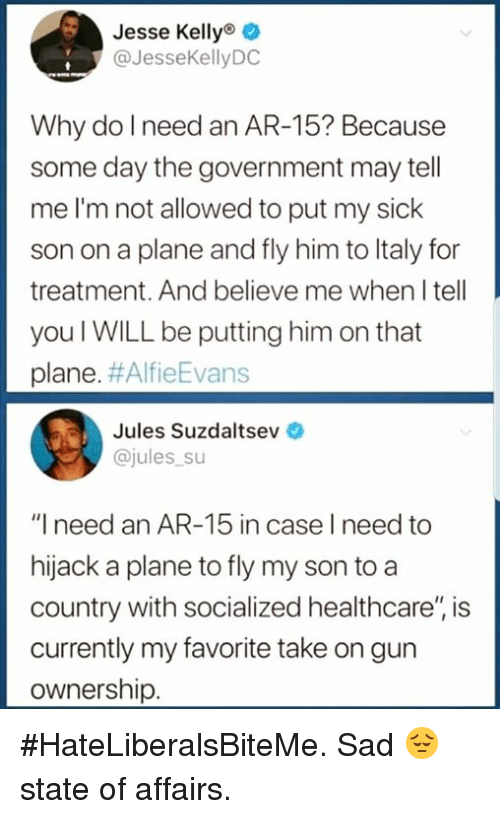 "Italy, Sad, and Sick: Jesse Kellyo o  @JesseKellyDC  Why do l need an AR-15? Because  some day the government may tell  me I'm not allowed to put my sick  son on a plane and fly him to Italy for  treatment. And believe me when I tell  you I WILL be putting him on that  plane. #AlfieEvans  Jules Suzdaltsev  @jules su  ""I need an AR-15 in case I need to  hijack a plane to fly my son to a  country with socialized healthcare'"" is  currently my favorite take on gun  ownership. #HateLiberalsBiteMe. Sad 😔 state of affairs."