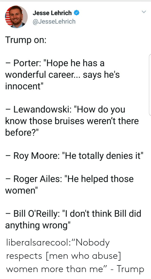 "Bill O'Reilly: Jesse Lehrich  @JesseLehrich  Trump on  Porter: ""Hope he has a  wonderful career... says he's  innocent""  Lewandowski: ""How do you  know those bruises weren't there  before?""  Roy Moore: ""He totally denies it""  Roger Ailes: ""He helped those  Women  Bill O'Reilly: ""I don't think Bill did  anything wrong liberalsarecool:""Nobody respects [men who abuse] women more than me"" - Trump"