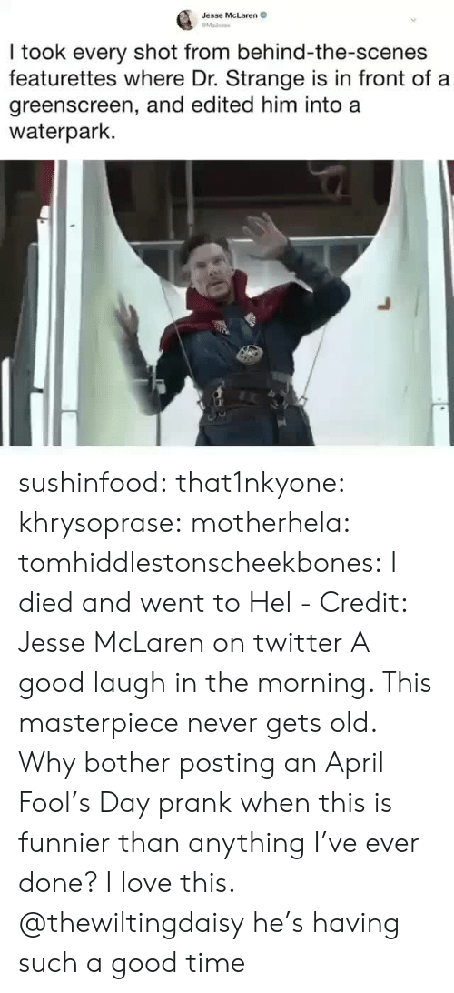 Love, Prank, and Tumblr: Jesse McLaren  I took every shot from behind-the-scenes  featurettes where Dr. Strange is in front of a  greenscreen, and edited him into a  waterpark. sushinfood: that1nkyone:  khrysoprase:  motherhela:  tomhiddlestonscheekbones:  I died and went to Hel - Credit: Jesse McLaren on twitter  A good laugh in the morning. This masterpiece never gets old.  Why bother posting an April Fool's Day prank when this is funnier than anything I've ever done? I love this.  @thewiltingdaisy  he's having such a good time