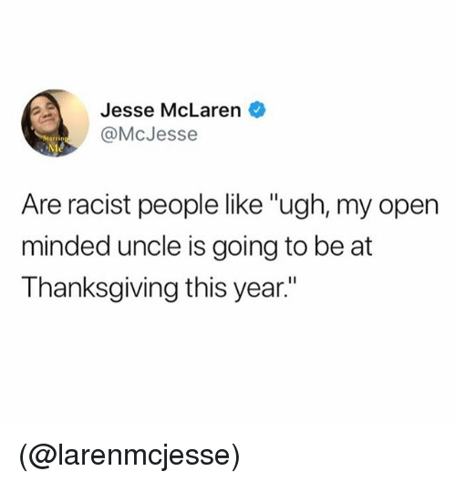 "Thanksgiving, McLaren, and Racist: Jesse McLaren  @McJesse  Are racist people like ""ugh, my open  minded uncle is going to be at  Thanksgiving this year."" (@larenmcjesse)"