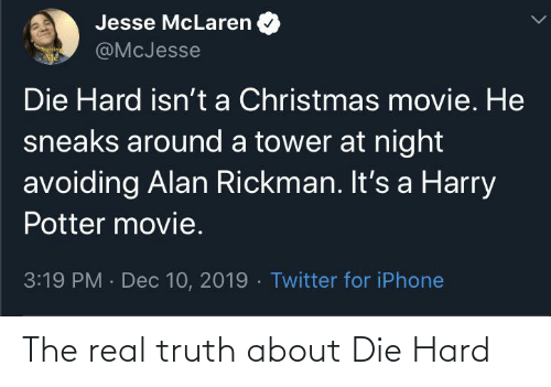 Rickman: Jesse McLaren  @McJesse  Die Hard isn't a Christmas movie. He  sneaks around a tower at night  avoiding Alan Rickman. It's a Harry  Potter movie.  3:19 PM Dec 10, 2019 - Twitter for iPhone The real truth about Die Hard