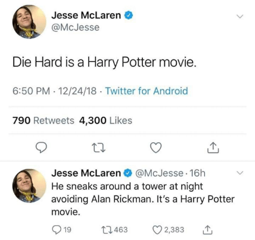Rickman: Jesse McLaren  @McJesse  Me  Die Hard is a Harry Potter movie.  6:50 PM 12/24/18 Twitter for Android  790 Retweets 4,300 Likes  Jesse McLaren @McJesse 16h  He sneaks around a tower at night  avoiding Alan Rickman. It's a Harry Potter  Me  movie.  L1463  19  2,383