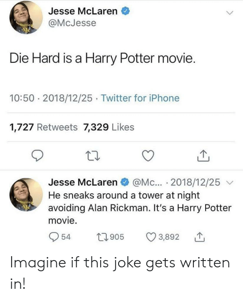 Rickman: Jesse McLaren  @McJesse  Starring  Me  Die Hard is a Harry Potter movie.  10:50 2018/12/25 Twitter for iPhone  1,727 Retweets 7,329 Likes  @Mc... 2018/12/25  He sneaks around a tower at night  avoiding Alan Rickman. It's a Harry Potter  Jesse McLaren  Starring  Me  movie.  54  22905  3,892 Imagine if this joke gets written in!