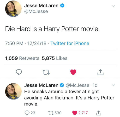Rickman: Jesse McLaren  @McJesse  Starring  Me  Die Hard is a Harry Potter movie.  7:50 PM 12/24/18 Twitter for iPhone  1,059 Retweets 5,875 Likes  @McJesse 1d  Jesse McLaren  He sneaks around a tower at night  avoiding Alan Rickman. It's a Harry Potter  movie.  Starring  Me  t530  23  2,717