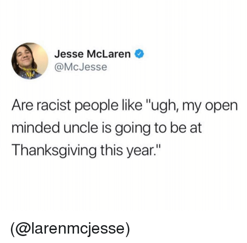 "Thanksgiving, McLaren, and Racist: Jesse McLaren  @McJesse  tarrin  Are racist people like ""ugh, my open  minded uncle is going to be at  Thanksgiving this year."" (@larenmcjesse)"
