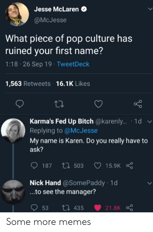 Bitch, Memes, and Pop: Jesse McLaren  @McJesse  What piece of pop culture has  ruined your first name?  1:18 26 Sep 19 TweetDeck  1,563 Retweets 16.1K Likes  Karma's Fed Up Bitch @karenly... 1d v  Replying to @McJesse  My name is Karen. Do you really have  ask?  15.9K R  187 t503  Nick Hand@Some Paddy 1d  ...to see the manager?  53  ti 435  21.8K Some more memes