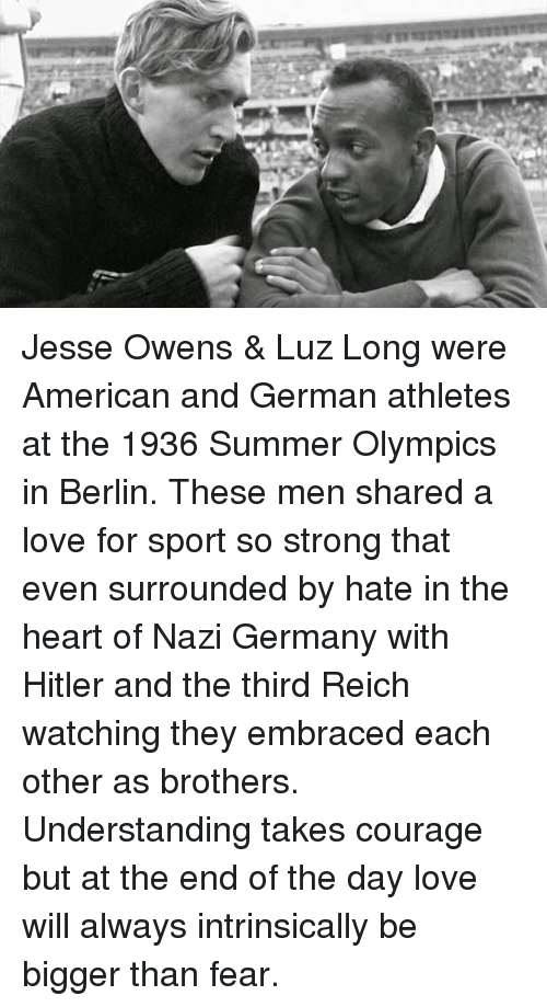 Jesse Owens, Love, and Memes: Jesse Owens & Luz Long were American and German athletes at the 1936 Summer Olympics in Berlin. These men shared a love for sport so strong that even surrounded by hate in the heart of Nazi Germany with Hitler and the third Reich watching they embraced each other as brothers. Understanding takes courage but at the end of the day love will always intrinsically be bigger than fear.