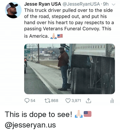 America, Dope, and Memes: Jesse Ryan USA @JesseRyanUSA .-9h v  This truck driver pulled over to the side  of the road, stepped out, and put his  hand over his heart to pay respects to a  passing Veterans Funeral Convoy. This  is America.  70  954 t0868 3,971 This is dope to see! 🙏🏻🇺🇸 @jesseryan.us