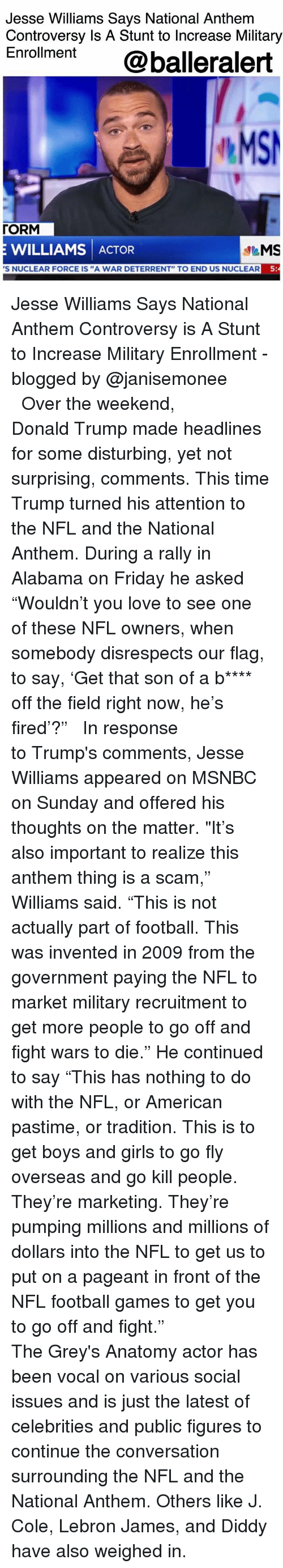 """Donald Trump, Football, and Friday: Jesse Williams Says National Anthem  Controversy Is A Stunt to Increase Military  Enroment @balleralert  MS  「ORM  E WILLIAMS ACTOR  S NUCLEAR FORCE IS """"A WAR DETERRENT"""" TO END US NUCLEAR  5 Jesse Williams Says National Anthem Controversy is A Stunt to Increase Military Enrollment - blogged by @janisemonee ⠀⠀⠀⠀⠀⠀⠀⠀⠀ ⠀⠀⠀⠀⠀⠀⠀⠀⠀ Over the weekend, Donald Trump made headlines for some disturbing, yet not surprising, comments. This time Trump turned his attention to the NFL and the National Anthem. During a rally in Alabama on Friday he asked """"Wouldn't you love to see one of these NFL owners, when somebody disrespects our flag, to say, 'Get that son of a b**** off the field right now, he's fired'?"""" ⠀⠀⠀⠀⠀⠀⠀⠀⠀ ⠀⠀⠀⠀⠀⠀⠀⠀⠀ In response to Trump's comments, Jesse Williams appeared on MSNBC on Sunday and offered his thoughts on the matter. """"It's also important to realize this anthem thing is a scam,"""" Williams said. """"This is not actually part of football. This was invented in 2009 from the government paying the NFL to market military recruitment to get more people to go off and fight wars to die."""" He continued to say """"This has nothing to do with the NFL, or American pastime, or tradition. This is to get boys and girls to go fly overseas and go kill people. They're marketing. They're pumping millions and millions of dollars into the NFL to get us to put on a pageant in front of the NFL football games to get you to go off and fight."""" ⠀⠀⠀⠀⠀⠀⠀⠀⠀ ⠀⠀⠀⠀⠀⠀⠀⠀⠀ The Grey's Anatomy actor has been vocal on various social issues and is just the latest of celebrities and public figures to continue the conversation surrounding the NFL and the National Anthem. Others like J. Cole, Lebron James, and Diddy have also weighed in."""