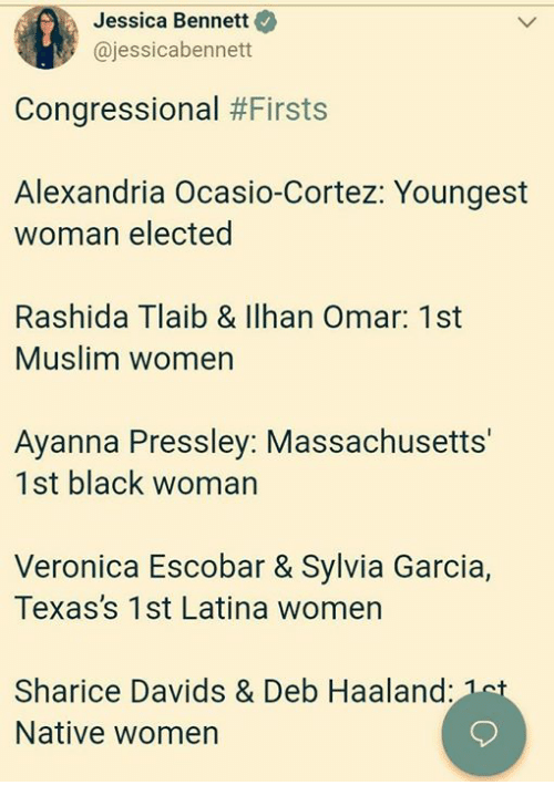Muslim, Black, and Massachusetts: Jessica Bennett  @jessicabennett  Congressional #Firsts  Alexandria Ocasio-Cortez: Youngest  woman elected  Rashida Tlaib & llhan Omar: 1st  Muslim women  Ayanna Pressley: Massachusetts'  1st black woman  Veronica Escobar & Sylvia Garcia,  Texas's 1st Latina womern  Sharice Davids & Deb Haaland  Native women