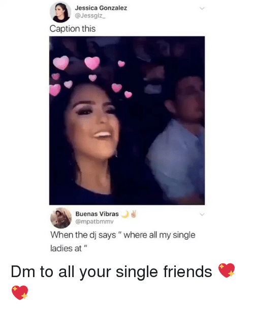 """Friends, Memes, and Single: Jessica Gonzalez  @Jessglz  Caption this  Buenas Vibras  @mpatbmmv  When the dj says"""" where all my single  ladies at """" Dm to all your single friends 💖💖"""