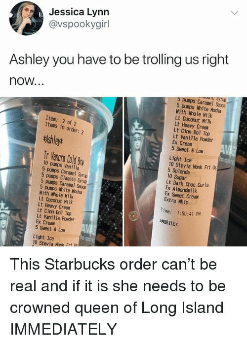 choc: Jessica Lynn  @vspookygir  Ashley you have to be trolling us right  C Syrup  now...  5 pumps Caramel Sauce  5 pumps White Mocha  With Whole Hilk  Lt Coconut Milk  Lt Heavy Cream  Lt Cinn Dol Top  Lt Vanilla Powder  Ex Cream  5 Sweet & Low  Item: 2 of 2  Items in order: 2  tlshleyt  Tr Vancrn Cold Br  Light Ice  10 Stevia Monk Frt s  5 Splenda  10 Sugar  Lt Dark Choc Curls  Ex Almondmilk  Ex Sweet Cream  Extra Whip  10 pumps Vanilla  5 pumps Caranel Syrup  5 pumps Classic Syrup  5 pumps Caramel Sauce  5 pumps White Mocha  With Whole Milk  Lt Coconut Milk  Lt Heavy Cream  Lt Cinn Dol Top  Lt Vanilla Powder  Ex Cream  5 Sweet & Low  Time: 1:50:41 PM  E<  Light Ice  10 Stevia Monk Frt ls This Starbucks order can't be real and if it is she needs to be crowned queen of Long Island IMMEDIATELY