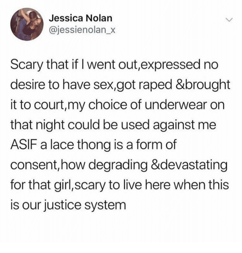 Memes, Sex, and Girl: Jessica Nolan  @jessienolan_x  Scary that if I went out,expressed no  desire to have sex,got raped &brought  it to court,my choice of underwear on  that night could be used against me  ASIF a lace thong is a form of  consent,how degrading &devastating  for that girl,scary to live here when this  is our justice system