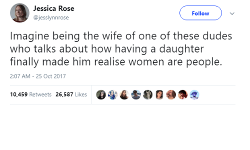 Rose, Women, and Wife: Jessica Rose  @jesslynnrose  Follow  Imagine being the wife of one of these dudes  who talks about how having a daughter  finally made him realise women are people.  2:07 AM-25 Oct 2017  ega t 0  @争戈  10,459 Retweets 26,587 Likes