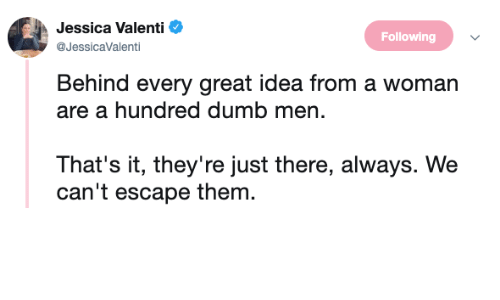 Dumb, Idea, and Following: Jessica Valenti  @JessicaValenti  Following  Behind every great idea from a woman  are a hundred dumb men.  That's it, they're just there, always. We  can't escape them.