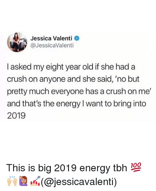 Crush, Energy, and Memes: Jessica Valenti  @JessicaValenti  I asked my eight year old if she had a  crush on anyone and she said, 'no but  pretty much everyone has a crush on me  and that's the energy I want to bring into  2019 This is big 2019 energy tbh 💯🙌🏼🙋🏽‍♀️💅🏼(@jessicavalenti)