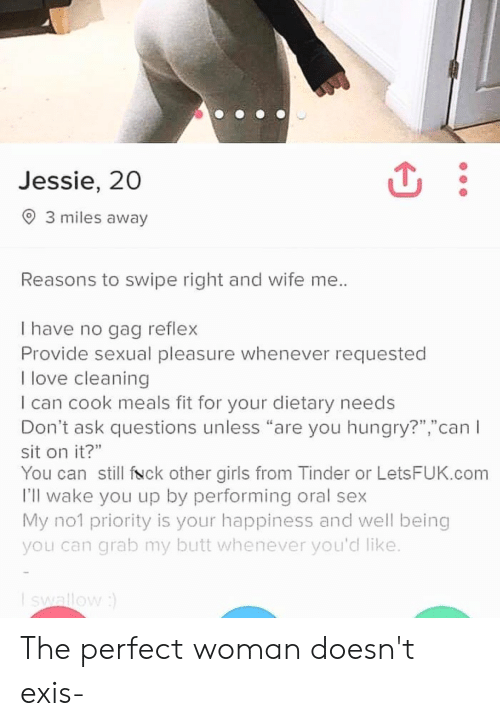 """Butt, Girls, and Hungry: Jessie, 20  3 miles away  Reasons to swipe right and wife me..  I have no gag reflex  Provide sexual pleasure whenever requested  I love cleaning  I can cook meals fit for your dietary needs  Don't ask questions unless """"are you hungry?"""",""""can I  sit on it?""""  You can still fNck other girls from Tinder or LetsFUK.com  I'll wake you up by performing oral sex  My no1 priority is your happiness and well being  you can grab my butt whenever you'd like.  Iswallow) The perfect woman doesn't exis-"""