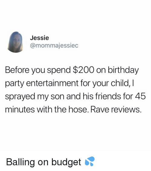 balling: Jessie  @mommajessiec  Before you spend $200 on birthday  party entertainment for your child,  sprayed my son and his friends for 45  minutes with the hose. Rave reviews Balling on budget 💦