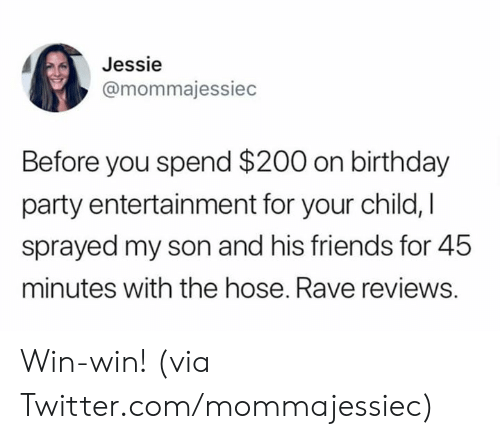birthday party: Jessie  @mommajessiec  Before you spend $200 on birthday  party entertainment for your child, I  sprayed my son and his friends for 45  minutes with the hose. Rave reviews. Win-win!   (via Twitter.com/mommajessiec)