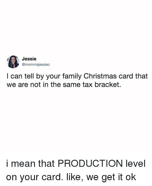 We Get It: Jessie  @mommajessiec  I can tell by your family Christmas card that  we are not in the same tax bracket. i mean that PRODUCTION level on your card. like, we get it ok