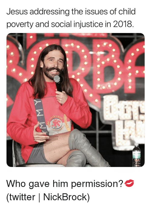 injustice: Jesus addressing the issues of child  poverty and social injustice in 2018.  2 Who gave him permission?💋 (twitter | NickBrock)