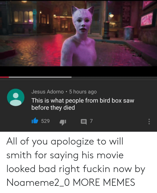 Bad, Dank, and Jesus: Jesus Adorno 5 hours ago  This is what people from bird box saw  before they died  529  E 7 All of you apologize to will smith for saying his movie looked bad right fuckin now by Noameme2_0 MORE MEMES