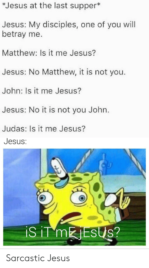 Is It Me: *Jesus at the last supper*  Jesus: My disciples, one of you will  betray me.  Matthew: Is it me Jesus?  Jesus: No Matthew, it is not you.  John: Is it me Jesus?  Jesus: No it is not you John.  Judas: Is it me Jesus?  Jesus:  iS iT MESUS? Sarcastic Jesus