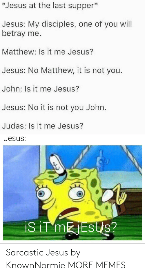Is It Me: *Jesus at the last supper*  Jesus: My disciples, one of you will  betray me.  Matthew: Is it me Jesus?  Jesus: No Matthew, it is not you.  John: Is it me Jesus?  Jesus: No it is not you John.  Judas: Is it me Jesus?  Jesus:  iS iT MESUS? Sarcastic Jesus by KnownNormie MORE MEMES