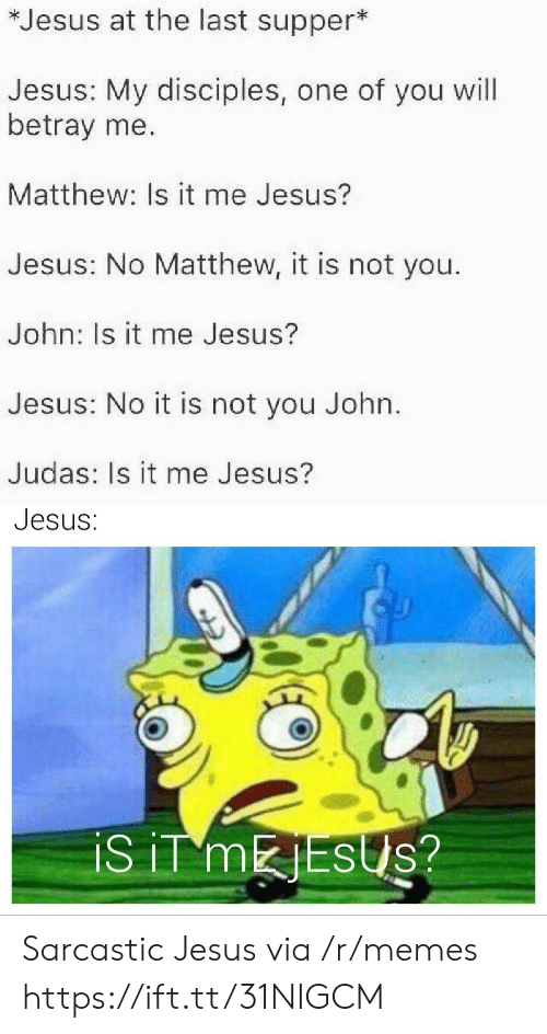 Is It Me: *Jesus at the last supper*  Jesus: My disciples, one of you will  betray me.  Matthew: Is it me Jesus?  Jesus: No Matthew, it is not you.  John: Is it me Jesus?  Jesus: No it is not you John.  Judas: Is it me Jesus?  Jesus:  iS iT MESUS? Sarcastic Jesus via /r/memes https://ift.tt/31NIGCM