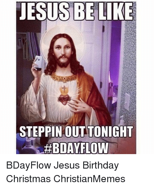 Christian Christmas Memes.Jesus Be Like Steppin Out Tonight Bday Flow Bdayflow Jesus