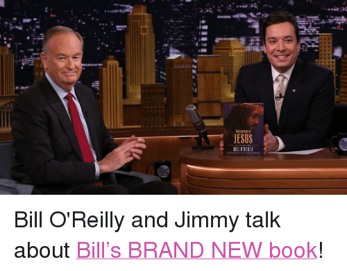 "Bill O'Reilly: JESUS  BILL O'REILLY <p>Bill O'Reilly and Jimmy talk about <a href=""http://www.nbc.com/the-tonight-show/segments/3981"" target=""_blank"">Bill&rsquo;s BRAND NEW book</a>!</p>"