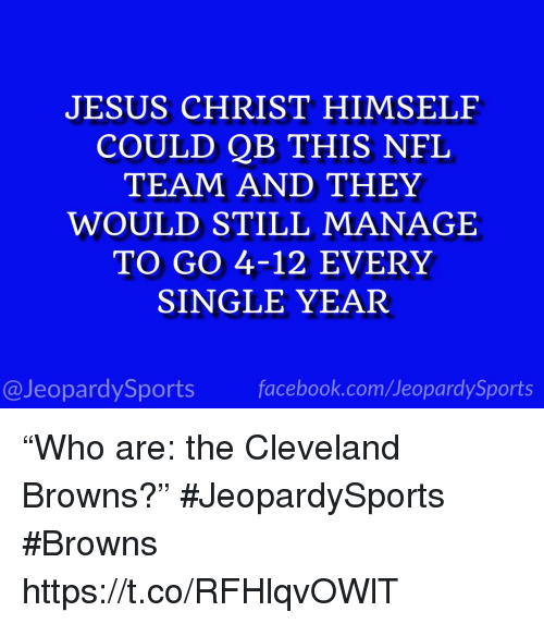 "Cleveland Browns, Facebook, and Jesus: JESUS CHRIST HIMSELF  COULD QB THIS NFL  TEAM AND THEY  WOULD STILL MANAGE  TO GO 4-12 EVERY  SINGLE YEAR  @JeopardySports facebook.com/JeopardySports ""Who are: the Cleveland Browns?"" #JeopardySports #Browns https://t.co/RFHlqvOWlT"