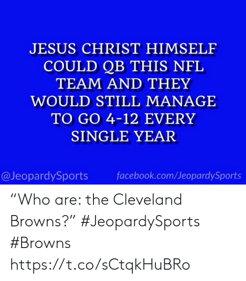 """Cleveland Browns, Facebook, and Jesus: JESUS CHRIST HIMSELF  COULD QB THIS NFL  TEAM AND THEY  WOULD STILL MANAGE  TO GO 4-12 EVERY  SINGLE YEAR  @JeopardySports  facebook.com/JeopardySports """"Who are: the Cleveland Browns?"""" #JeopardySports #Browns https://t.co/sCtqkHuBRo"""
