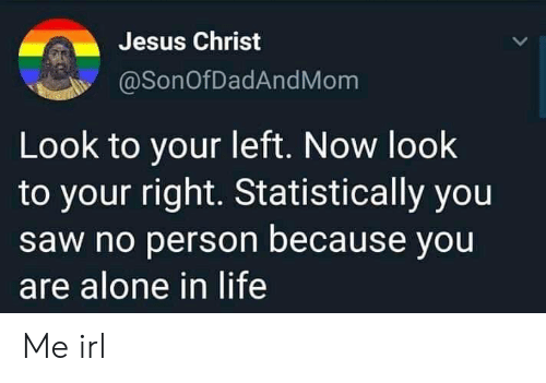 jesus christ: Jesus Christ  @SonOfDadAndMom  Look to your left. Now look  to your right. Statistically you  saw no person because you  are alone in life Me irl