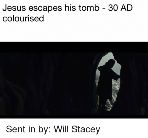 Jesus, Star Wars, and Will: Jesus escapes his tomb 30 AD  colourised Sent in by: Will Stacey