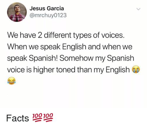 Different Types: Jesus Garcia  @mrchuy0123  We have 2 different types of voices.  When we speak English and when we  speak Spanish! Somehow my Spanish  voice is higher toned than my English Facts 💯💯