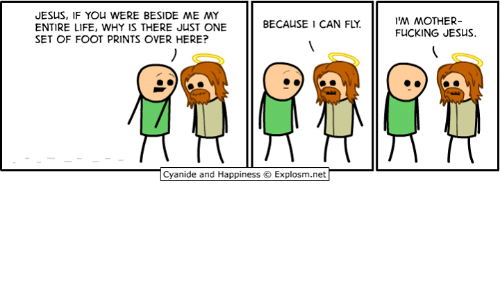 Dank, Fucking, and Jesus: JESUS, IF YOU WERE BESIDE ME MY  ENTIRE LIFE, WHY IS THERE JUST ONE  SET OF FOOT PRINTS OVER HERE?  M MOTHER-  FUCKING JESUS.  BECAUSE 1 CAN FLY.  Cyanide and Happiness  Explosm.net