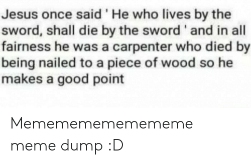 Nailed: Jesus once said 'He who lives by the  sword, shall die by the sword ' and in all  fairness he was a carpenter who died by  being nailed to a piece of wood so he  makes a good point Memememememememe meme dump :D