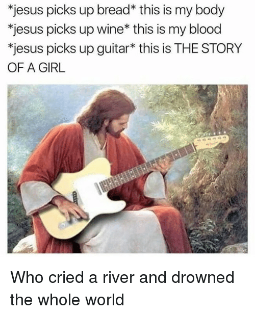 Jesus, Wine, and Girl: *jesus picks up bread* this is my body  *jesus picks up wine* this is my blood  *jesus picks up guitar* this is THE STORY  OF A GIRL Who cried a river and drowned the whole world