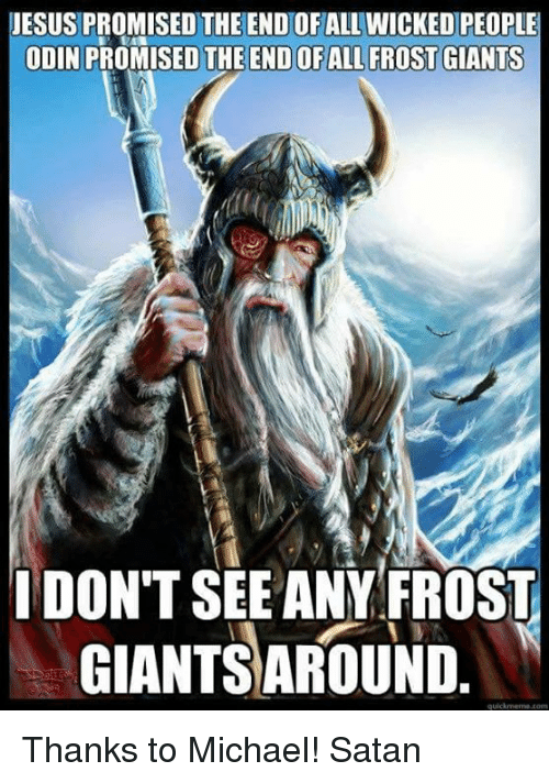 Memes, Odin, and 🤖: JESUS PROMISED THE END OF ALL WICKED PEOPLE  ODIN PRO  THE ENDOFALL FROST GIANTS  I DONT SEE ANY FROST  GIANTSAROUND Thanks to Michael! Satan