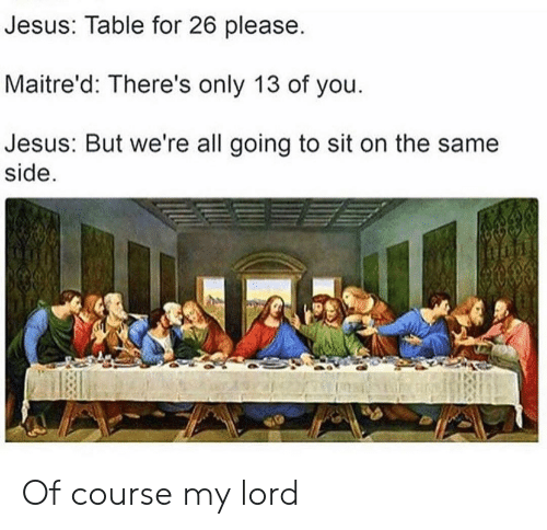 My Lord: Jesus: Table for 26 please.  Maitre'd: There's only 13 of you  Jesus: But we're all going to sit on the same  side Of course my lord