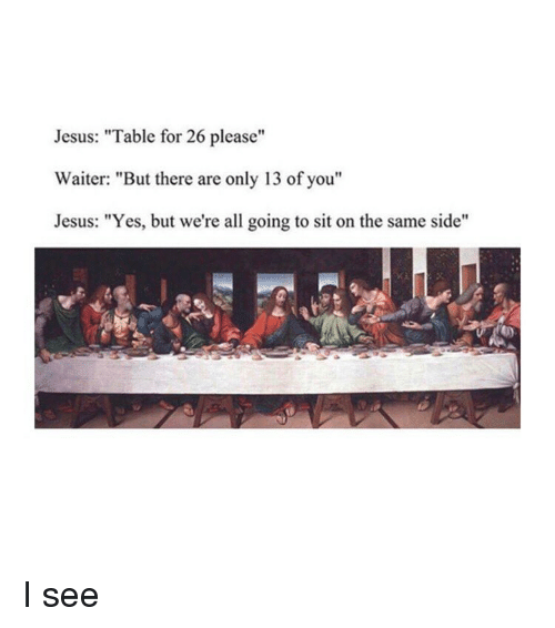 """Jesus, Classical Art, and Yes: Jesus: """"Table for 26 please""""  Waiter: """"But there are only 13 of you""""  Jesus: """"Yes, but we're all going to sit on the same side"""" I see"""
