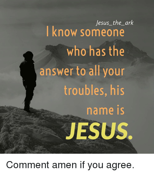 Jesus, Memes, and 🤖: Jesus_the_ark  know someone  who has the  answer to all your  troubles, his  name iS  JESUS Comment amen if you agree.