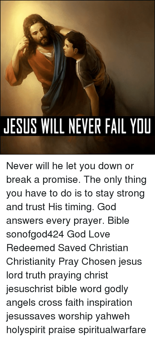 staying strong: JESUS WILL NEVER FAIL YOU Never will he let you down or break a promise. The only thing you have to do is to stay strong and trust His timing. God answers every prayer. Bible sonofgod424 God Love Redeemed Saved Christian Christianity Pray Chosen jesus lord truth praying christ jesuschrist bible word godly angels cross faith inspiration jesussaves worship yahweh holyspirit praise spiritualwarfare