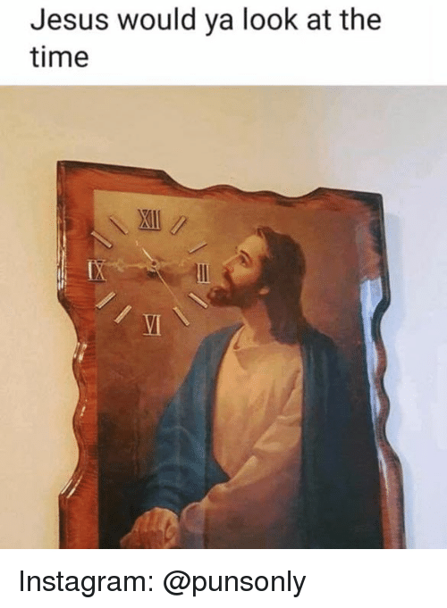 Instagram, Jesus, and Time: Jesus would ya look at the  time  VI Instagram: @punsonly