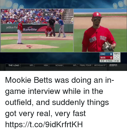 Nba, Nfl, and Sports: jetBlue Par  Safelife Au  CHC0  TOP 3  BOS 0  2-2 2Outs P: 52  THE LEAD  NFL  NBA  NCAAM  NFL | FINAL FOUR MICHIGAN ST Mookie Betts was doing an in-game interview while in the outfield, and suddenly things got very real, very fast https://t.co/9idKrfrtKH