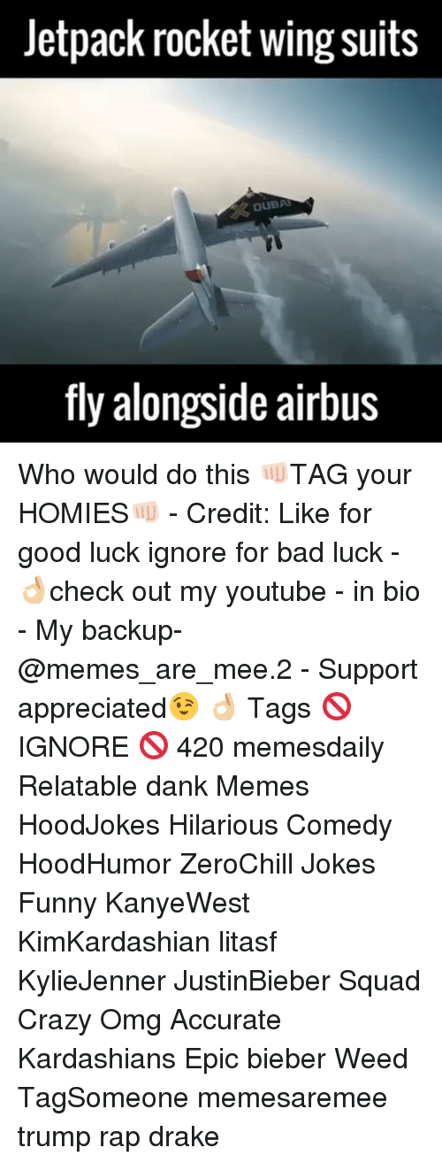 Drake, Kardashians, and Memes: Jetpack rocket wing suits  DUBAI  fly alongside airbus Who would do this 👊🏻TAG your HOMIES👊🏻 - Credit: Like for good luck ignore for bad luck - 👌🏼check out my youtube - in bio - My backup- @memes_are_mee.2 - Support appreciated😉 👌🏼 Tags 🚫 IGNORE 🚫 420 memesdaily Relatable dank Memes HoodJokes Hilarious Comedy HoodHumor ZeroChill Jokes Funny KanyeWest KimKardashian litasf KylieJenner JustinBieber Squad Crazy Omg Accurate Kardashians Epic bieber Weed TagSomeone memesaremee trump rap drake