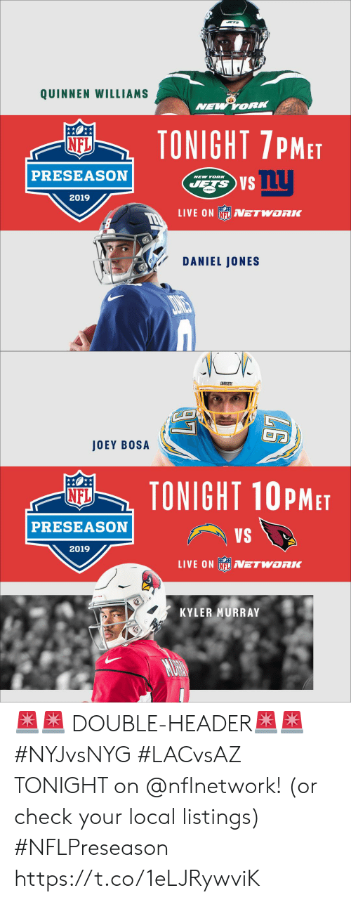listings: JETS  QUINNEN WILLIAMS  NEW YORK  TONIGHT 7PMET  NFL  PRESEASON  NEW YORK  JETS S  2019  LIVE ON NFLVETWORK  DANIEL JONES   ARSERS  JOEY BOSA  TONIGHT 10PMET  NFL  PRESEASON  VS  2019  LIVE ON N ETWORK  KYLER MURRAY  MURN 🚨🚨 DOUBLE-HEADER🚨🚨  #NYJvsNYG #LACvsAZ  TONIGHT on @nflnetwork! (or check your local listings) #NFLPreseason https://t.co/1eLJRywviK