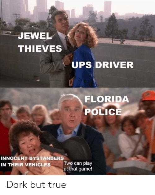 Police, True, and Ups: JEWEL  THIEVES  UPS DRIVER  FLORIDA  POLICE  INNOCENT BYSTANDERS  IN THEIR VEHICLES  Two can play  at that game! Dark but true