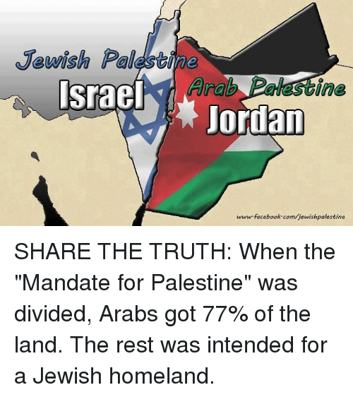 """Memes, 🤖, and Palestine: Jewish Palesbine  Arab  Israel  ine  ordan  www facebook.com/jewishpalestine SHARE THE TRUTH:  When the """"Mandate for Palestine"""" was divided, Arabs got 77% of the land. The rest was intended for a Jewish homeland."""